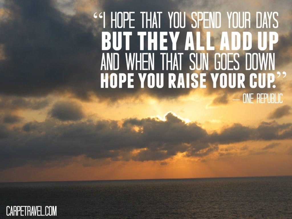 """Inspirational Travel Quotes for 2015, Week 7: """"I hope that you spend your days but they all add up and when that sun goes down hope you raise your cup."""" – One Republic"""